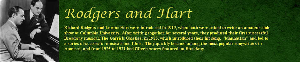 "Richard Rodgers and Lorenz Hart were introduced in 1919, when both were asked to write an amateur club show at Columbia University. After writing together for several years, they produced their first successful Broadway musical, The Garrick Gaieties, in 1925, which introduced their hit song, ""Manhattan"" and led to a series of successful musicals and films. They quickly became among the most popular songwriters in America, and from 1925 to 1931 had fifteen scores featured on Broadway."