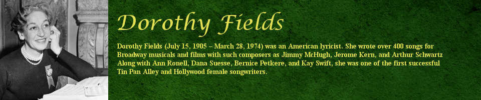 Dorothy Fields (July 15, 1905 - March 28, 1974) was an American lyricist. She wrote over 400 songs for Broadway musicals and films with such composers as Jimmy McHugh, Jerome Kern, and Arthur Schwartz. Along with Ann Ronell, Dana Suesse, Bernice Petkere, and Kay Swift, she was one of the first successful Tin Pan Alley and Hollywood female songwriters.