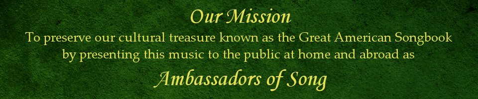 Our Mission is to preserve our cultural treasure known as the Great American Songbook by presenting this music to the public at home and abroad as Ambassadors of Song