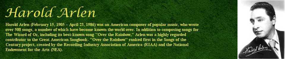 """Harold Arlen (February 15, 1905 - April 23, 1986) was an American composer of popular music, who wrote over 500 songs, a number of which have become known the world. In addition to composing songs for The Wizard of Oz, including its best-known song """"Over the Rainbow,"""" Arlen was a highly regarded contributor to the Great American Songbook. """"Over the Rainbow"""" ranked first in the Songs of the Century project, created by the Recording Industry Association of America (RIAA) and the National Endowment for the Arts (NEA)."""