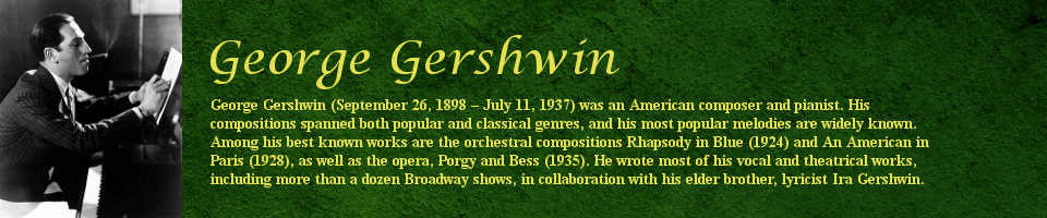 George Gershwin (September 26, 1898 - July 11, 1937) was an american composer and pianist. His compositions spanned both popular and classical genres, and his most popular melodies are widely known. Among his best known works are the orchestral compositions Rhapsody in Blue (1924) and An American in Paris (1928), as well as the opera, Porgy and Bess (1935). He wrote most of his vocal and theatrical works, including more than a dozen Broadway shows, in collaboration with his elder brother, lyricist Ira Gershwin.