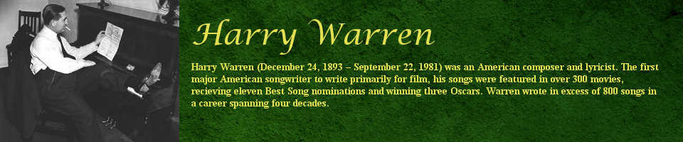 Harry Warren (December 24, 1893 - September 22, 1981) was an American composer and lyricist. The first major American songwriter to write primarily for film, his songs were featured in over 300 movies, receiving eleven Best Song nominations and winning three Oscars. Harry Warren wrote in excess of 800 songs in a career spanning four decades.